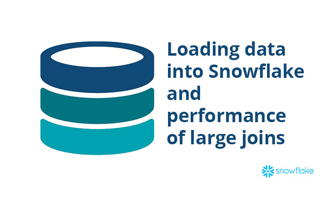 Loading data into Snowflake and performance of large joins