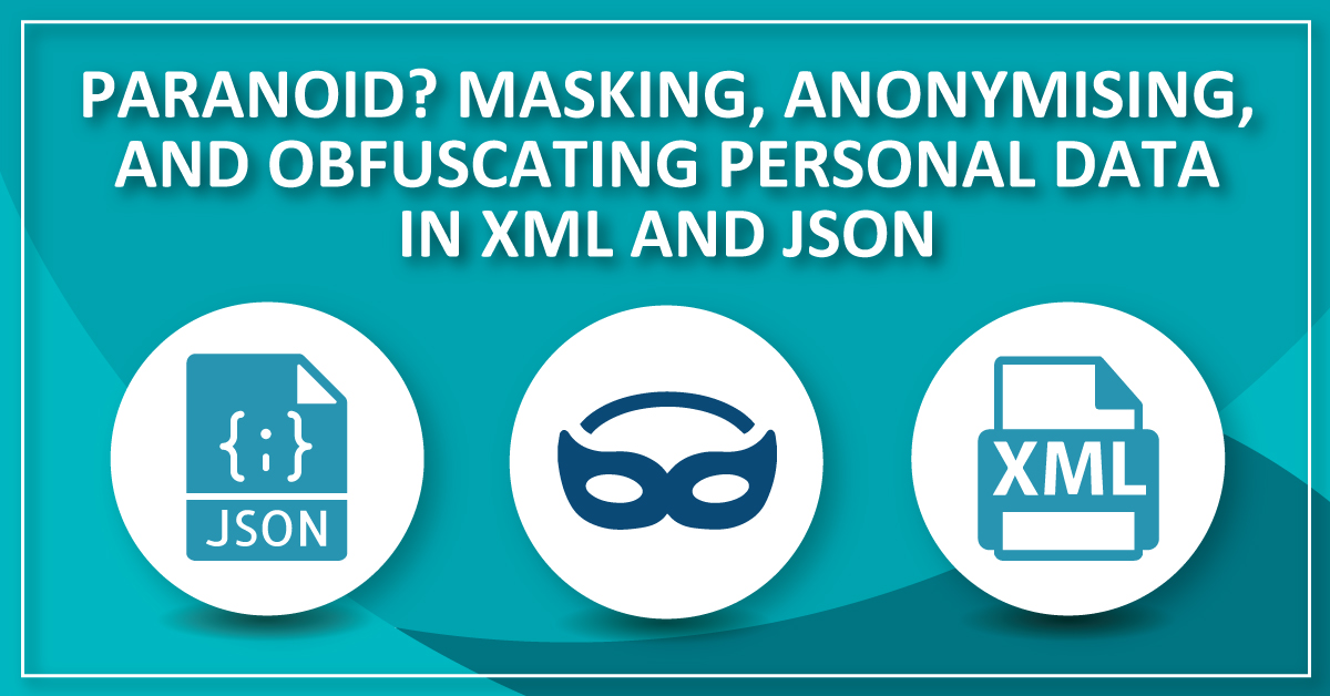 Paranoid? Masking, anonymizing, and obfuscating PII in XML