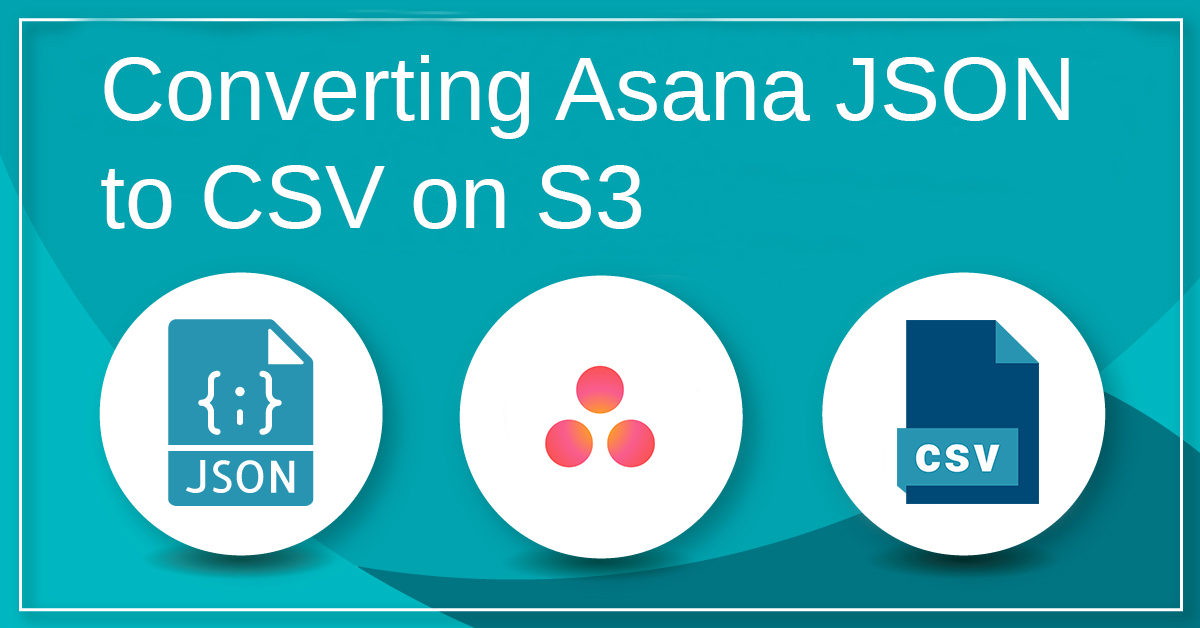 Converting Asana JSON to CSV on S3 - Sonra